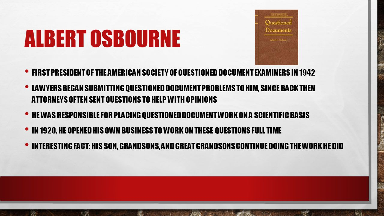 ALBERT OSBOURNE FIRST PRESIDENT OF THE AMERICAN SOCIETY OF QUESTIONED DOCUMENT EXAMINERS IN 1942 LAWYERS BEGAN SUBMITTING QUESTIONED DOCUMENT PROBLEMS