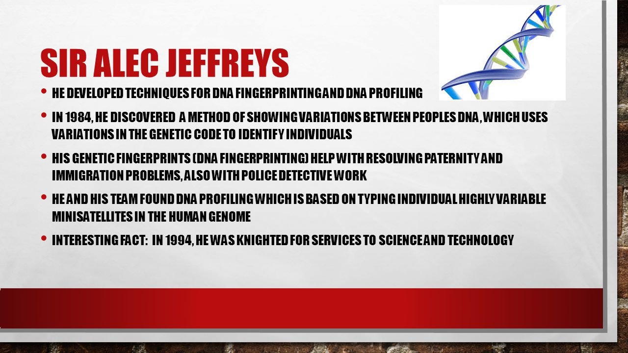 SIR ALEC JEFFREYS HE DEVELOPED TECHNIQUES FOR DNA FINGERPRINTING AND DNA PROFILING IN 1984, HE DISCOVERED A METHOD OF SHOWING VARIATIONS BETWEEN PEOPL