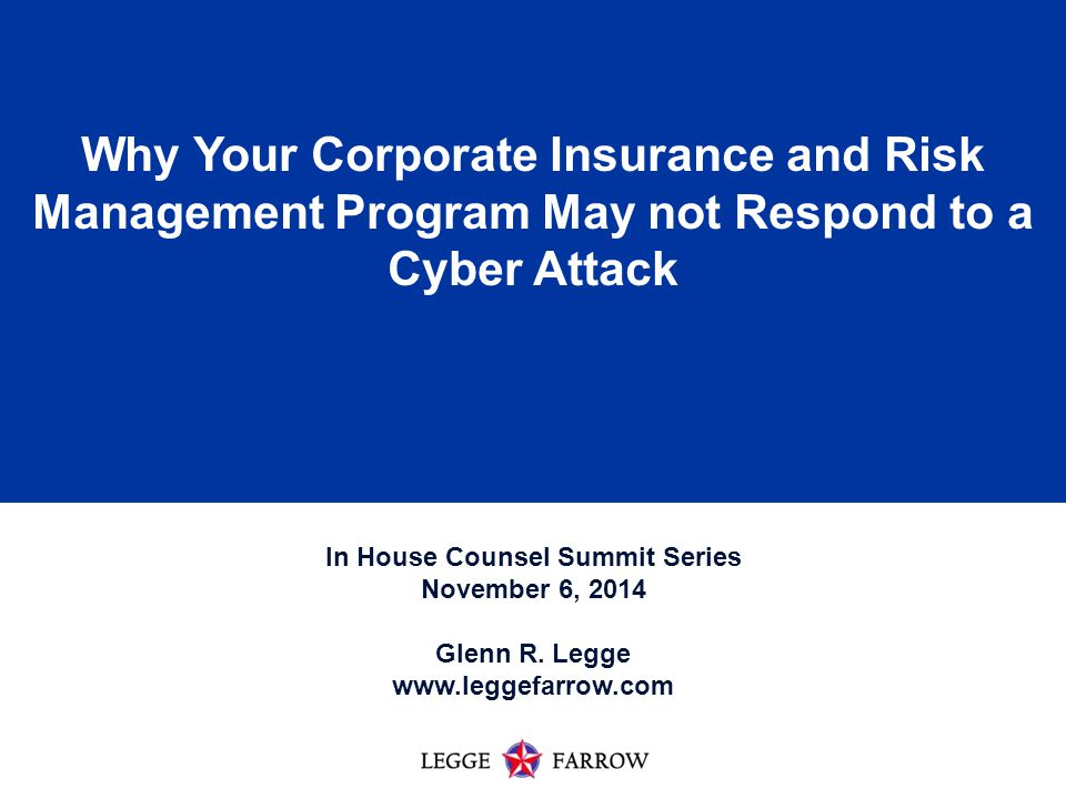 1 Why Your Corporate Insurance and Risk Management Program May not Respond to a Cyber Attack In House Counsel Summit Series November 6, 2014 Glenn R.