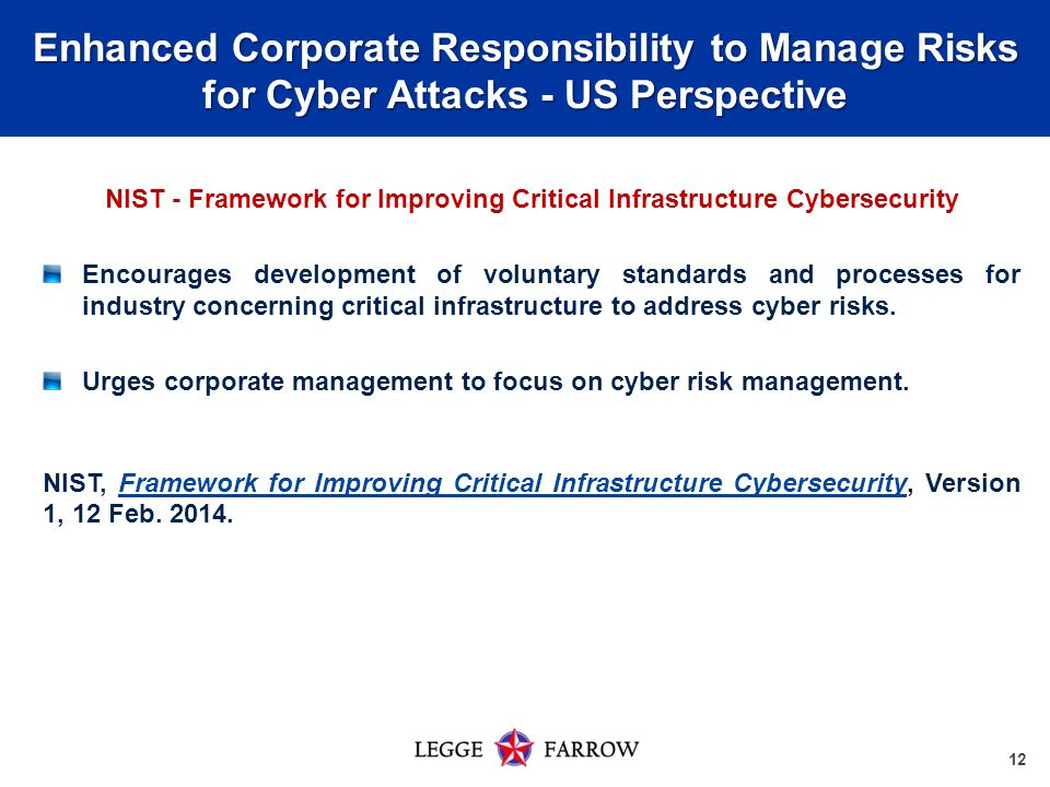 12 Enhanced Corporate Responsibility to Manage Risks for Cyber Attacks - US Perspective NIST - Framework for Improving Critical Infrastructure Cybersecurity Encourages development of voluntary standards and processes for industry concerning critical infrastructure to address cyber risks.