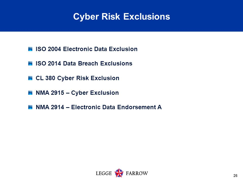 26 Cyber Risk Exclusions ISO 2004 Electronic Data Exclusion ISO 2014 Data Breach Exclusions CL 380 Cyber Risk Exclusion NMA 2915 – Cyber Exclusion NMA 2914 – Electronic Data Endorsement A