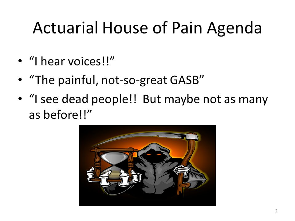 Actuarial House of Pain Agenda I hear voices!! The painful, not-so-great GASB I see dead people!.