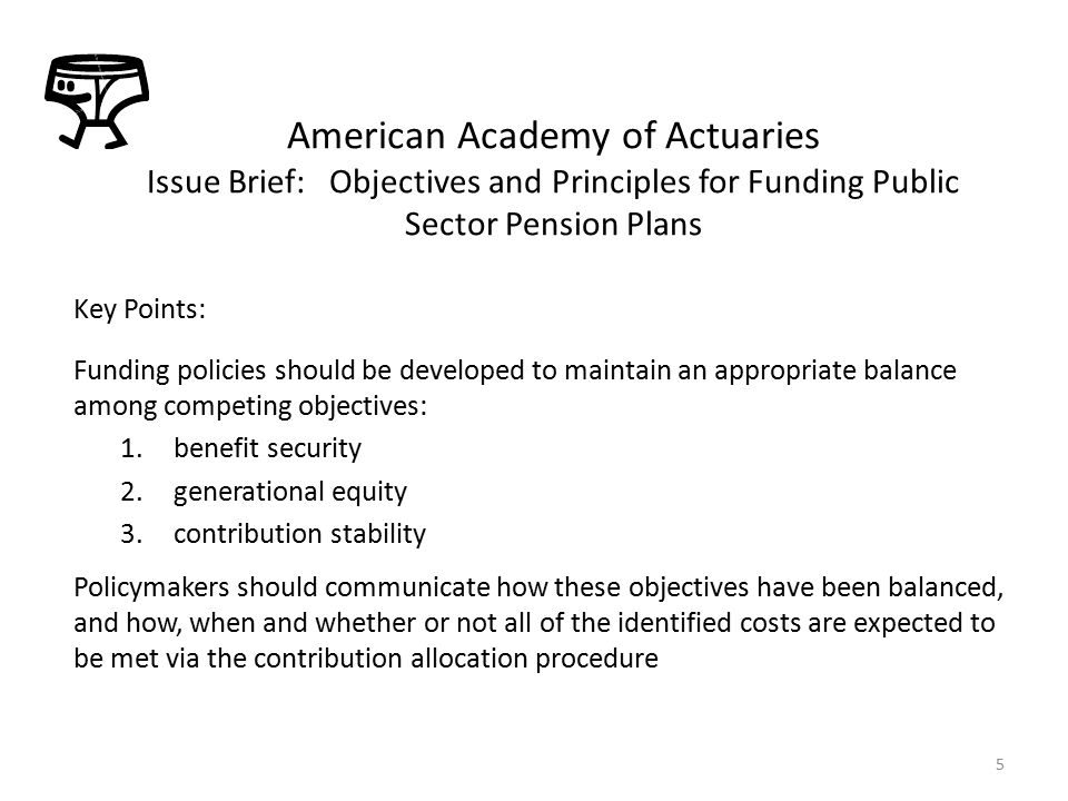 Key Points: Funding policies should be developed to maintain an appropriate balance among competing objectives: 1.benefit security 2.generational equity 3.contribution stability Policymakers should communicate how these objectives have been balanced, and how, when and whether or not all of the identified costs are expected to be met via the contribution allocation procedure American Academy of Actuaries Issue Brief: Objectives and Principles for Funding Public Sector Pension Plans 5