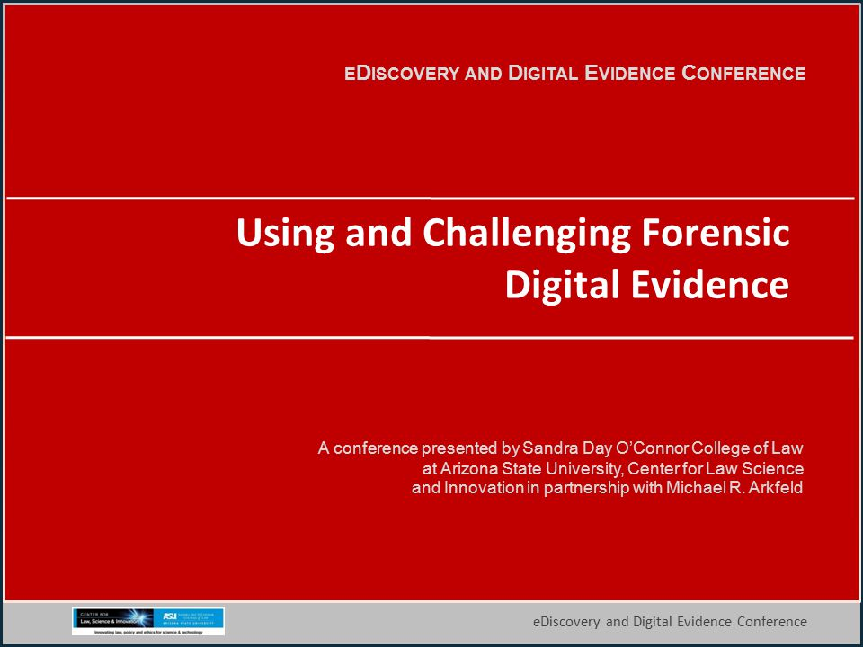 1 eDiscovery and Digital Evidence Conference E D ISCOVERY AND D IGITAL E VIDENCE C ONFERENCE A conference presented by Sandra Day O'Connor College of Law at Arizona State University, Center for Law Science and Innovation in partnership with Michael R.