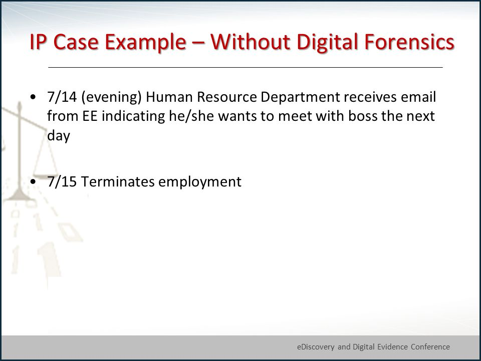 27 eDiscovery and Digital Evidence Conference © Michael Arkfeld 2013 IP Case Example – Without Digital Forensics 7/14 (evening) Human Resource Department receives email from EE indicating he/she wants to meet with boss the next day 7/15 Terminates employment