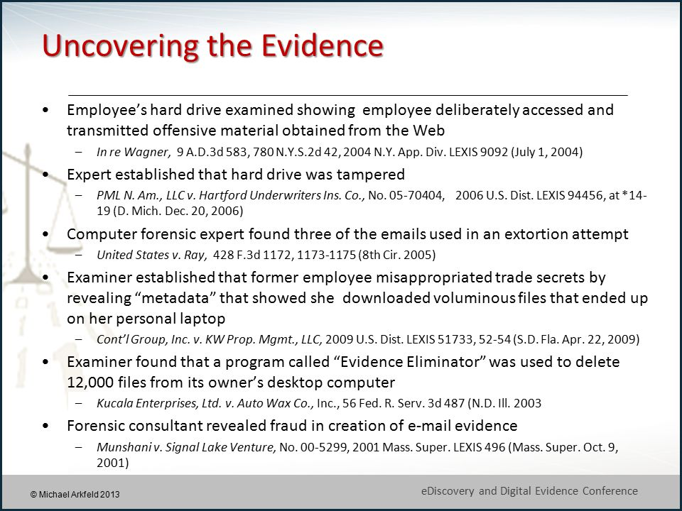 7 eDiscovery and Digital Evidence Conference © Michael Arkfeld 2013 Uncovering the Evidence Employee's hard drive examined showing employee deliberately accessed and transmitted offensive material obtained from the Web –In re Wagner, 9 A.D.3d 583, 780 N.Y.S.2d 42, 2004 N.Y.