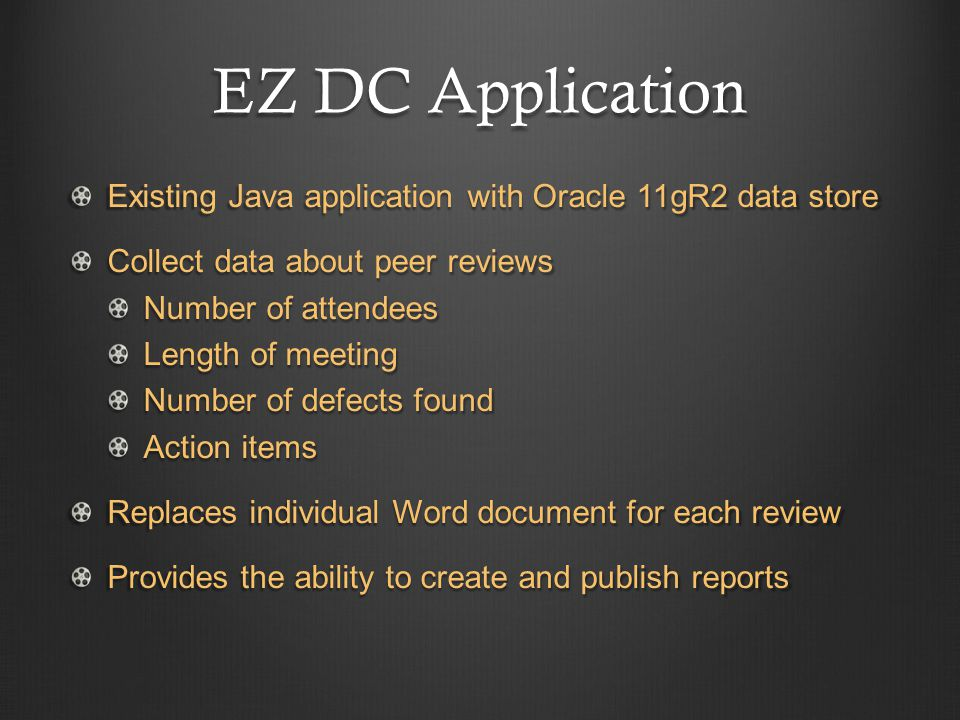EZ DC Application Existing Java application with Oracle 11gR2 data store Collect data about peer reviews Number of attendees Length of meeting Number of defects found Action items Replaces individual Word document for each review Provides the ability to create and publish reports