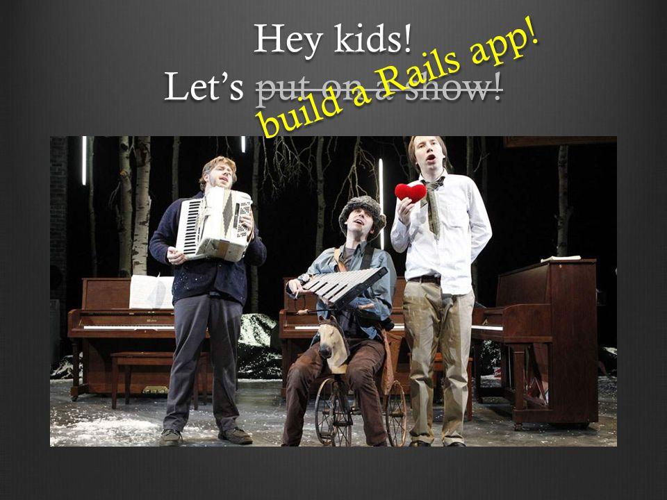Hey kids! Let's put on a show! build a Rails app!