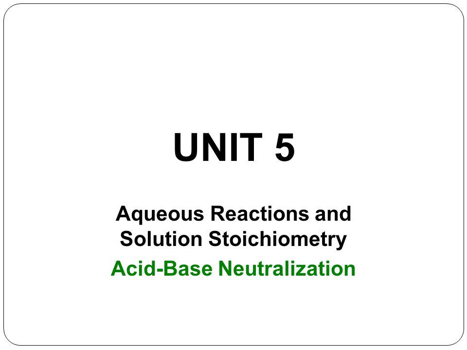 UNIT 5 Aqueous Reactions and Solution Stoichiometry Acid-Base Neutralization