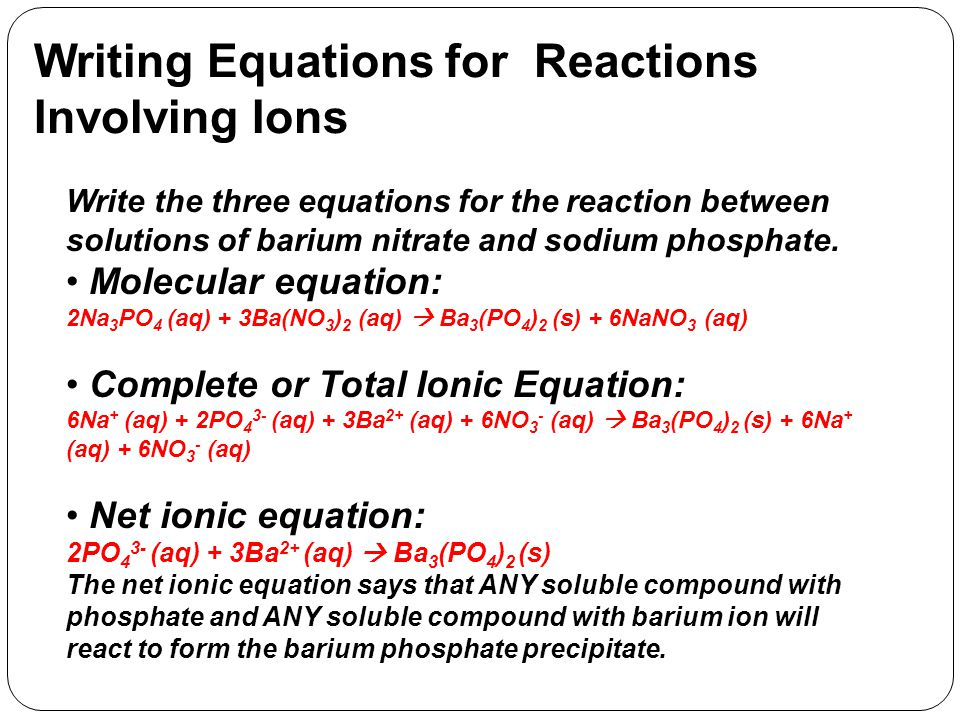 Writing Equations for Reactions Involving Ions Write the three equations for the reaction between solutions of barium nitrate and sodium phosphate.