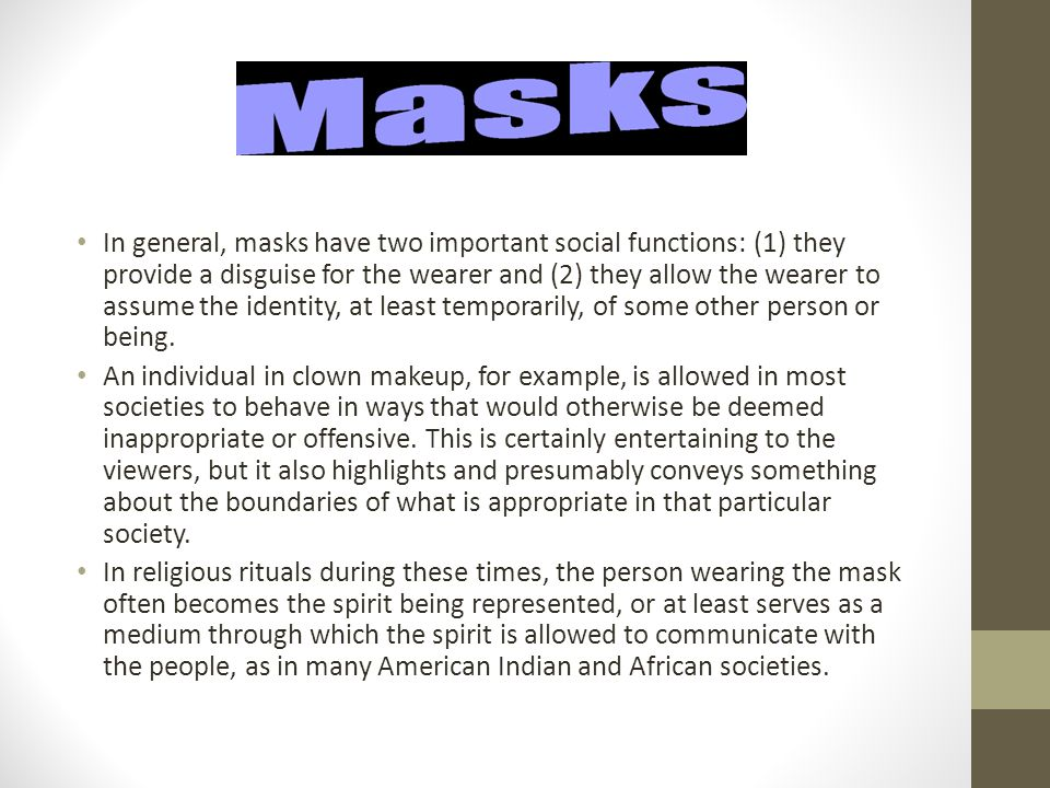 In general, masks have two important social functions: (1) they provide a disguise for the wearer and (2) they allow the wearer to assume the identity