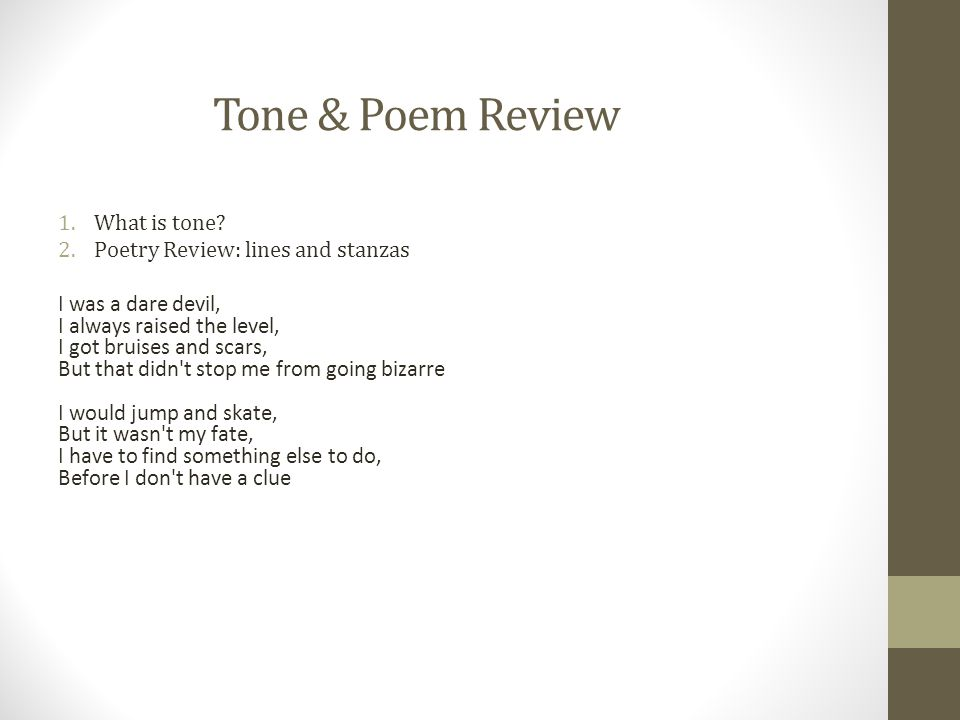 Tone & Poem Review 1.What is tone? 2.Poetry Review: lines and stanzas I was a dare devil, I always raised the level, I got bruises and scars, But that