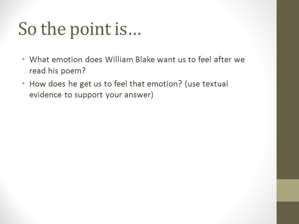 So the point is… What emotion does William Blake want us to feel after we read his poem? How does he get us to feel that emotion? (use textual evidenc