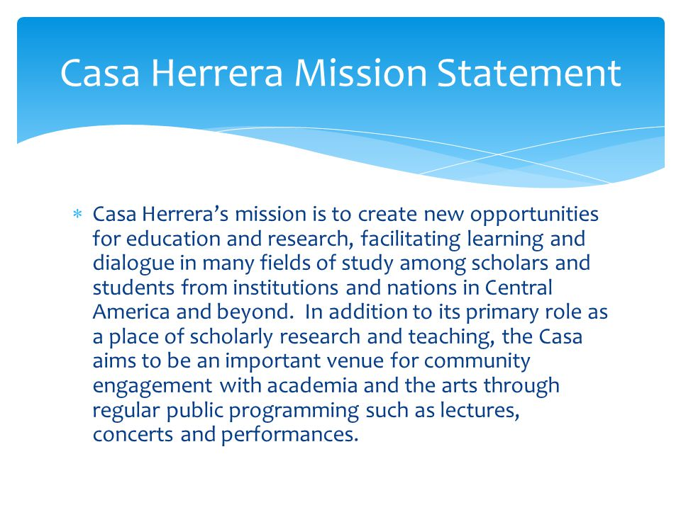  Casa Herrera's mission is to create new opportunities for education and research, facilitating learning and dialogue in many fields of study among scholars and students from institutions and nations in Central America and beyond.