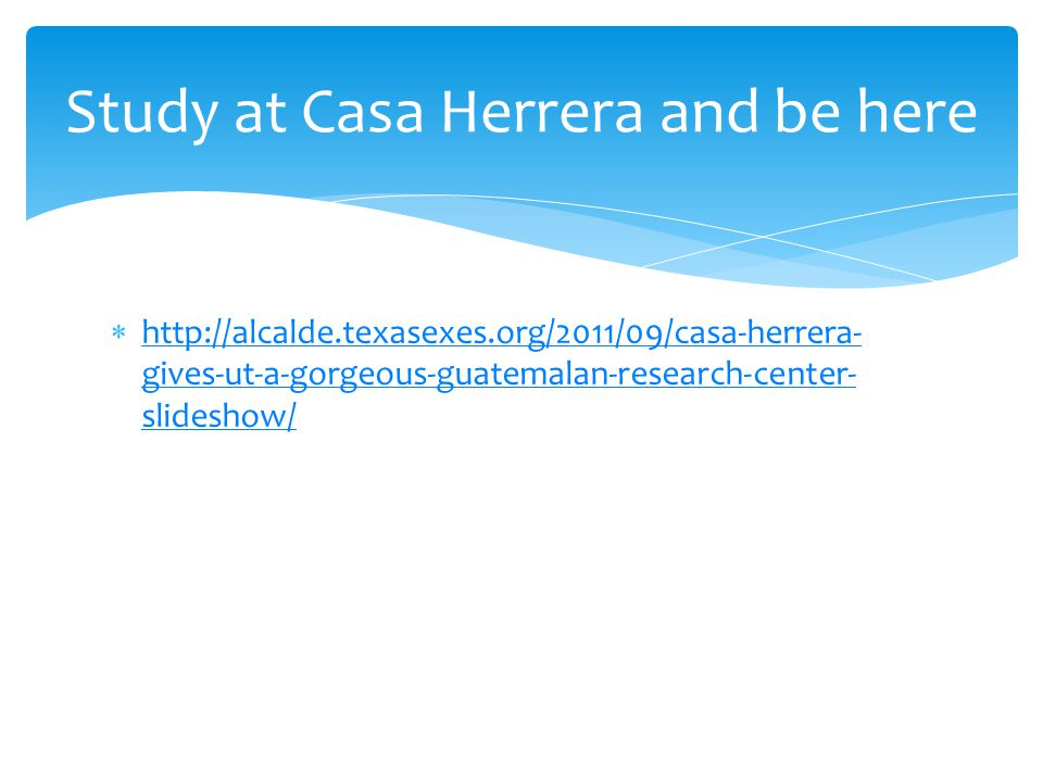  http://alcalde.texasexes.org/2011/09/casa-herrera- gives-ut-a-gorgeous-guatemalan-research-center- slideshow/ http://alcalde.texasexes.org/2011/09/casa-herrera- gives-ut-a-gorgeous-guatemalan-research-center- slideshow/ Study at Casa Herrera and be here