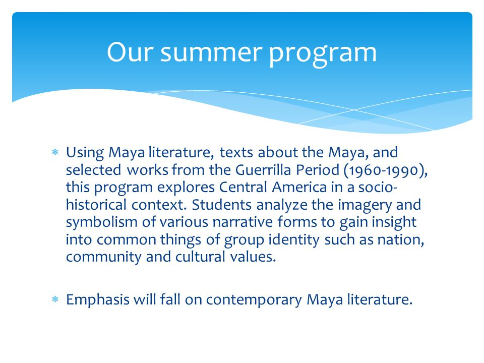 Using Maya literature, texts about the Maya, and selected works from the Guerrilla Period (1960-1990), this program explores Central America in a socio- historical context.