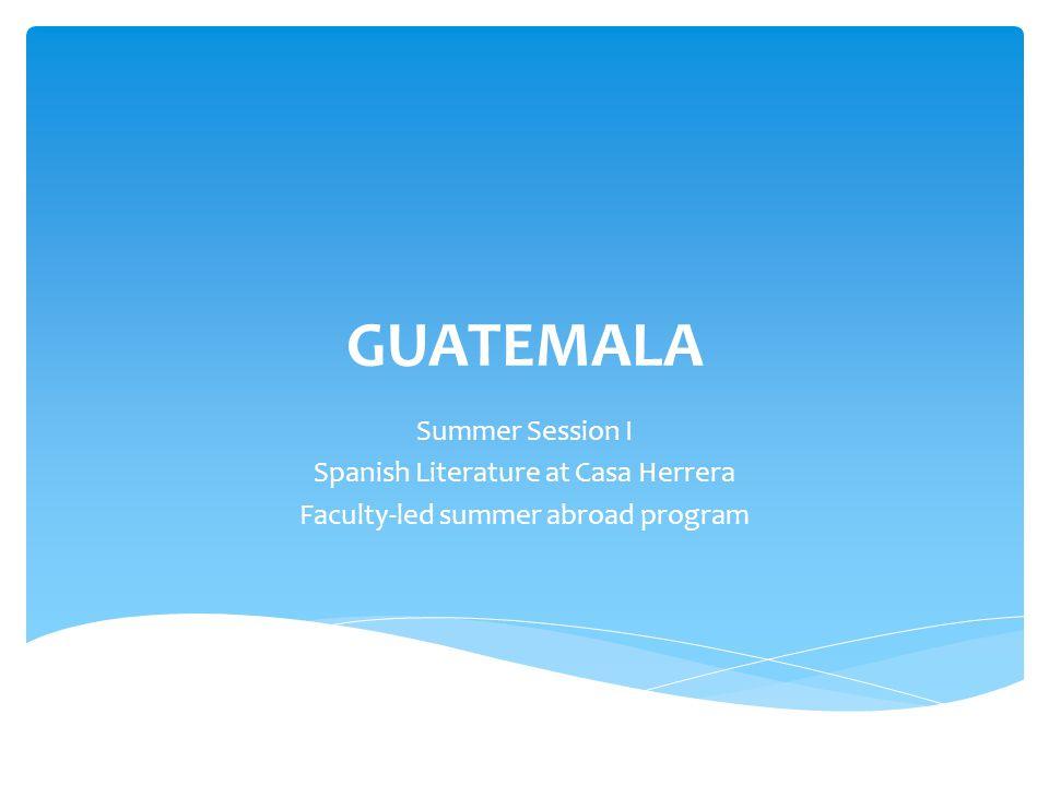 GUATEMALA Summer Session I Spanish Literature at Casa Herrera Faculty-led summer abroad program