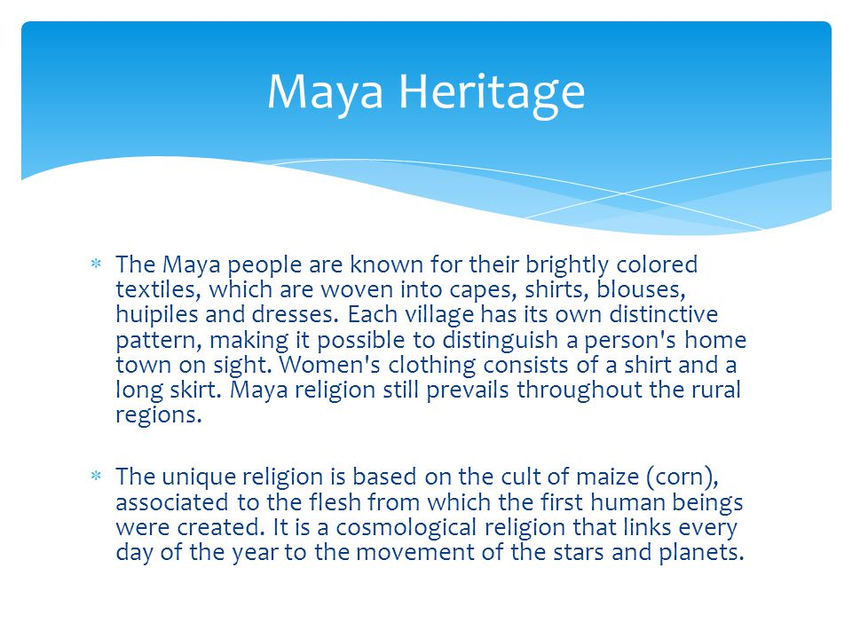  The Maya people are known for their brightly colored textiles, which are woven into capes, shirts, blouses, huipiles and dresses.