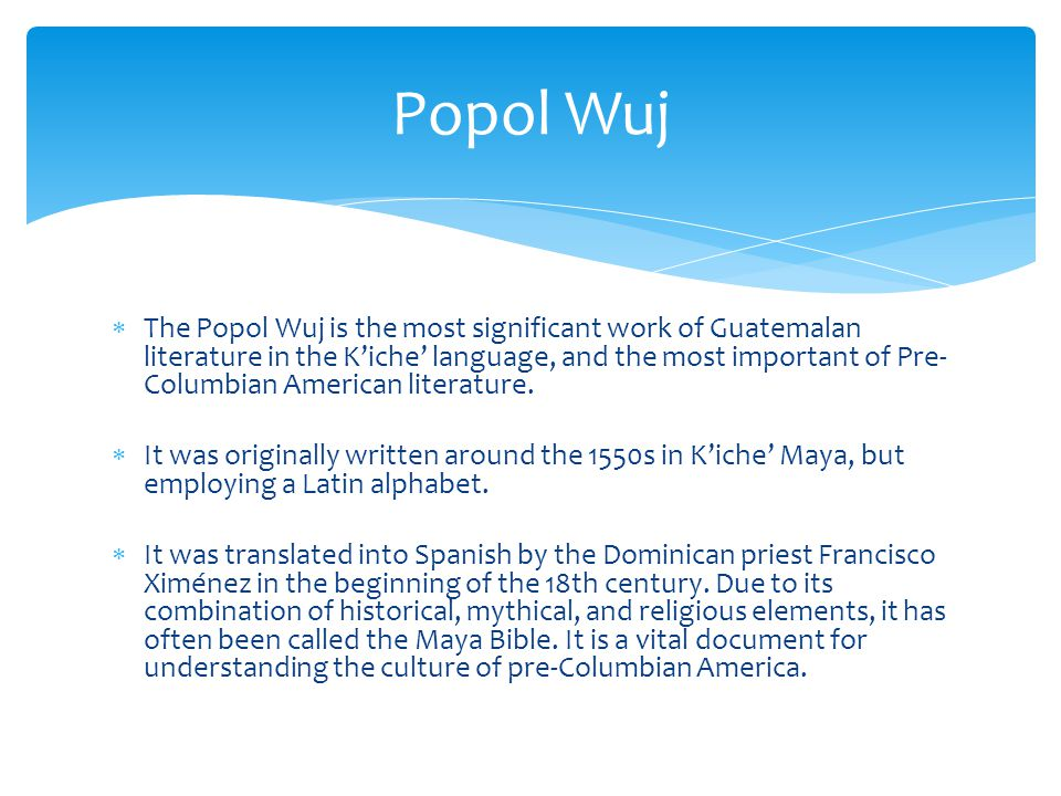  The Popol Wuj is the most significant work of Guatemalan literature in the K'iche' language, and the most important of Pre- Columbian American literature.