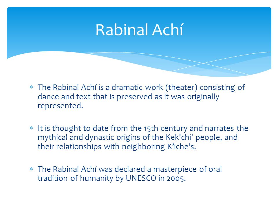  The Rabinal Achí is a dramatic work (theater) consisting of dance and text that is preserved as it was originally represented.