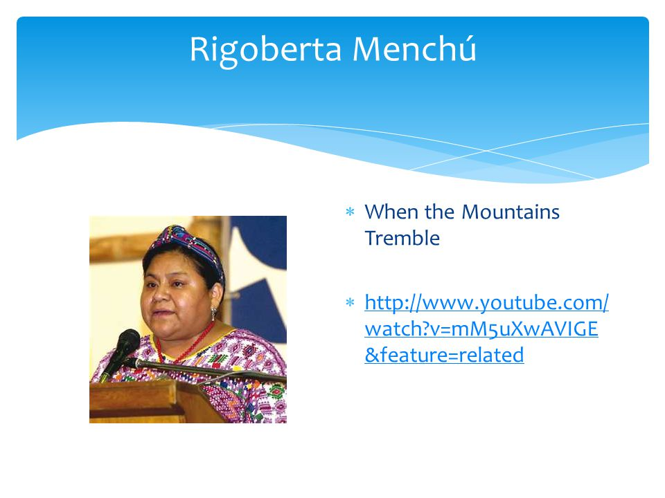 Rigoberta Menchú  When the Mountains Tremble  http://www.youtube.com/ watch?v=mM5uXwAVIGE &feature=related http://www.youtube.com/ watch?v=mM5uXwAVIGE &feature=related