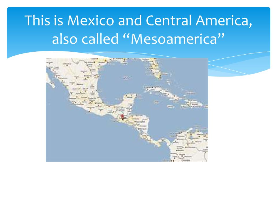This is Mexico and Central America, also called Mesoamerica