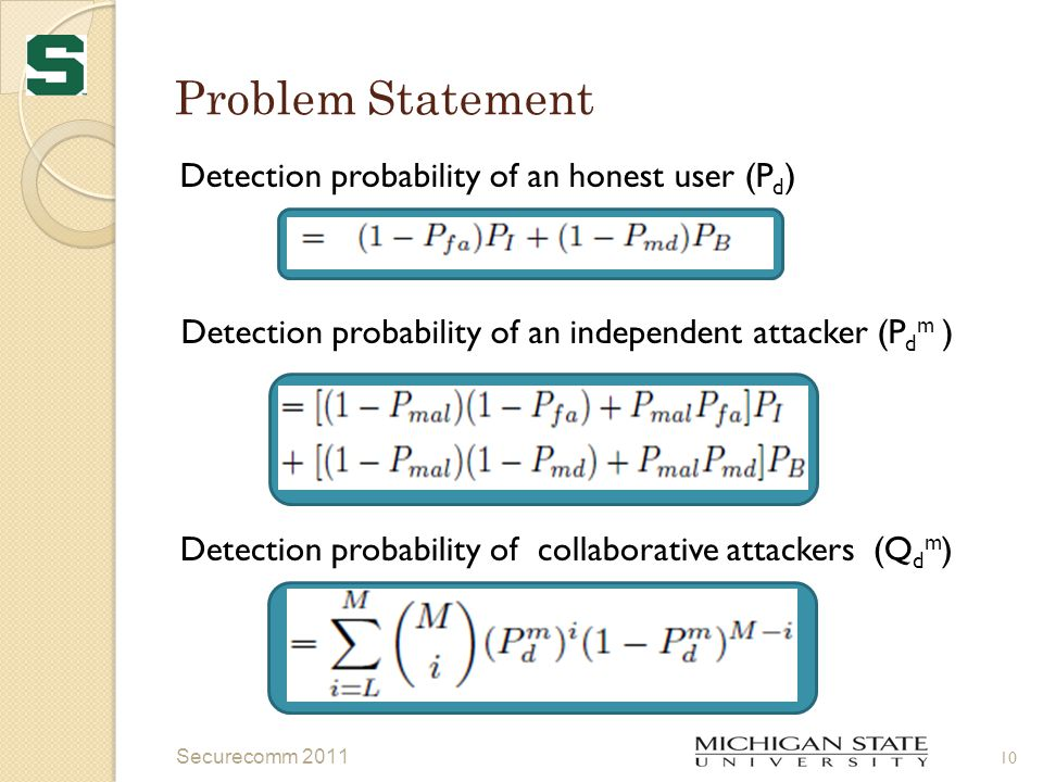 Problem Statement Detection probability of an honest user (P d ) Detection probability of an independent attacker (P d m ) Detection probability of collaborative attackers (Q d m ) Securecomm 2011 10