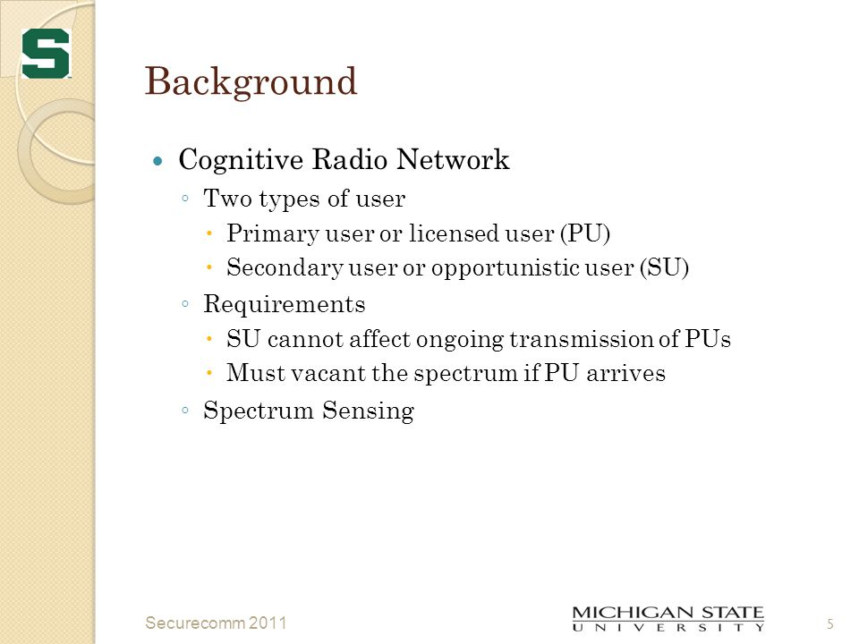 Background IEEE 802.22 standard ◦ Centralized, single hop, point to multipoint ◦ Collaborative spectrum sensing  Quiet Periods (QP)  Sensing period and frequency  Must vacant at the arrival of PU  False alarm and misdetection rate ◦ Inter cell synchronization Securecomm 2011 6