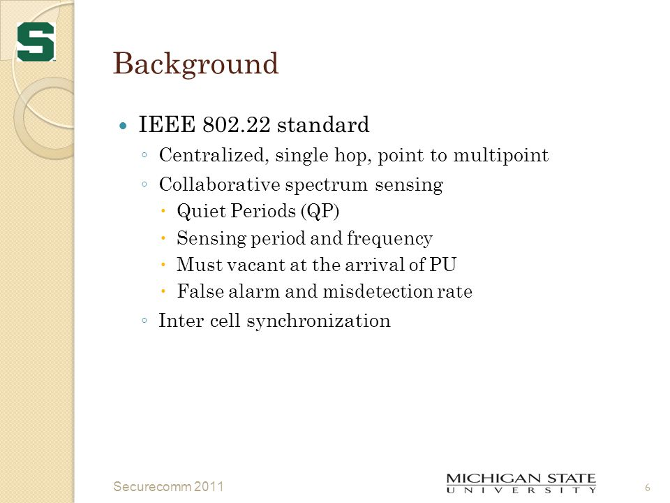 Background IEEE 802.22 standard ◦ Centralized, single hop, point to multipoint ◦ Collaborative spectrum sensing  Quiet Periods (QP)  Sensing period and frequency  Must vacant at the arrival of PU  False alarm and misdetection rate ◦ Inter cell synchronization Securecomm 2011 6