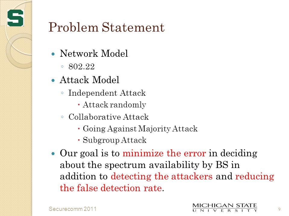 Problem Statement Network Model ◦ 802.22 Attack Model ◦ Independent Attack  Attack randomly ◦ Collaborative Attack  Going Against Majority Attack  Subgroup Attack Our goal is to minimize the error in deciding about the spectrum availability by BS in addition to detecting the attackers and reducing the false detection rate.