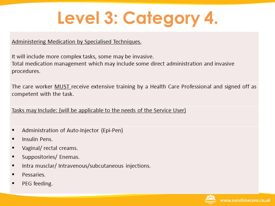 Level 3: Category 4. Administering Medication by Specialised Techniques. It will include more complex tasks, some may be invasive. Total medication ma
