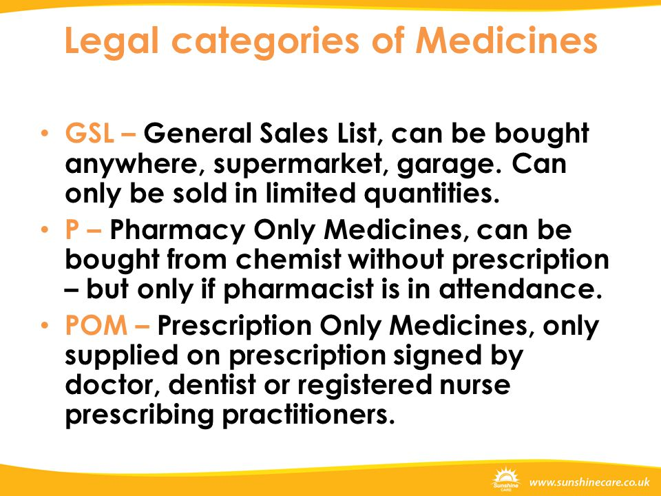 Legal categories of Medicines GSL – General Sales List, can be bought anywhere, supermarket, garage. Can only be sold in limited quantities. P – Pharm