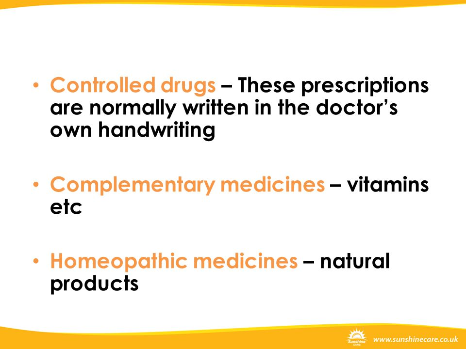 Controlled drugs – These prescriptions are normally written in the doctor's own handwriting Complementary medicines – vitamins etc Homeopathic medicines – natural products