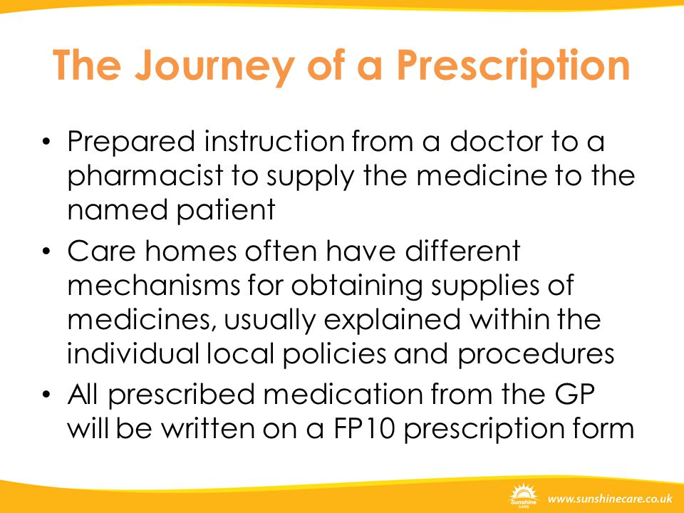 The Journey of a Prescription Prepared instruction from a doctor to a pharmacist to supply the medicine to the named patient Care homes often have different mechanisms for obtaining supplies of medicines, usually explained within the individual local policies and procedures All prescribed medication from the GP will be written on a FP10 prescription form