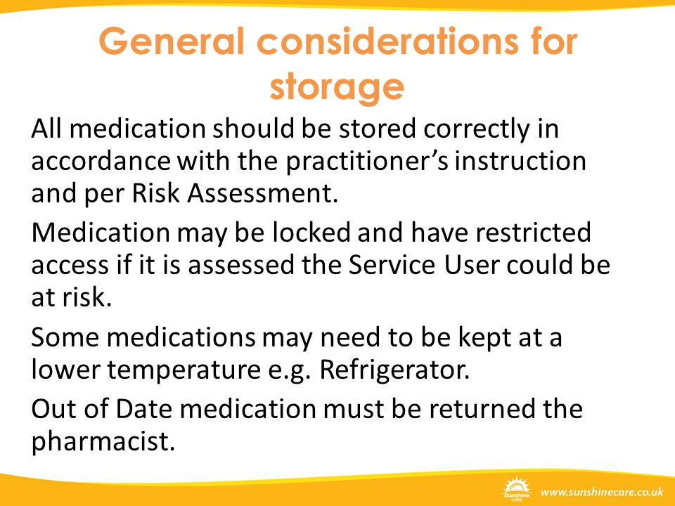 General considerations for storage All medication should be stored correctly in accordance with the practitioner's instruction and per Risk Assessment