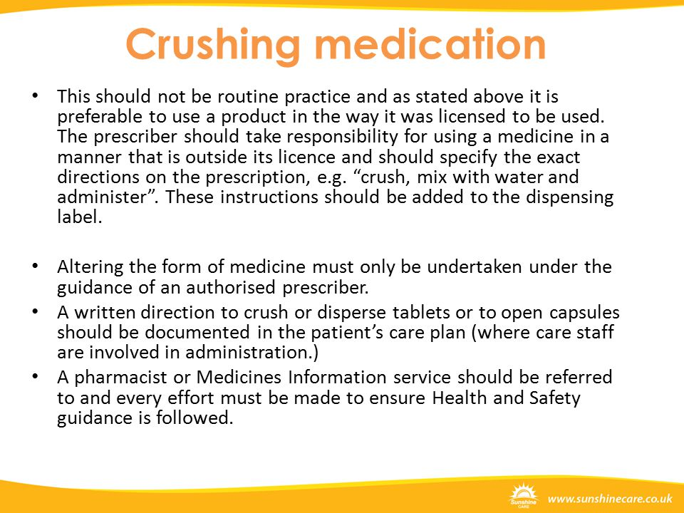 Crushing medication This should not be routine practice and as stated above it is preferable to use a product in the way it was licensed to be used.