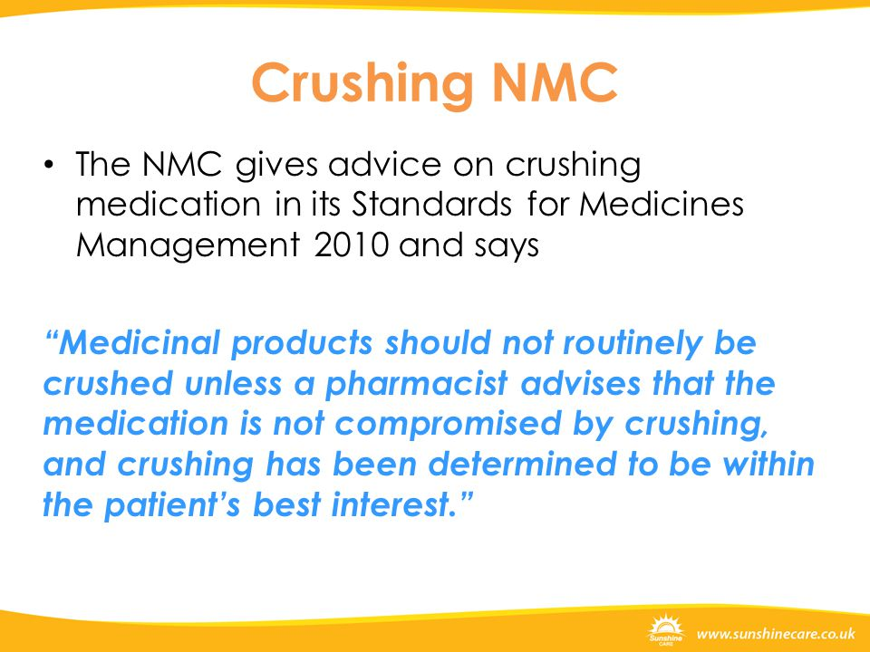 Crushing NMC The NMC gives advice on crushing medication in its Standards for Medicines Management 2010 and says Medicinal products should not routinely be crushed unless a pharmacist advises that the medication is not compromised by crushing, and crushing has been determined to be within the patient's best interest.