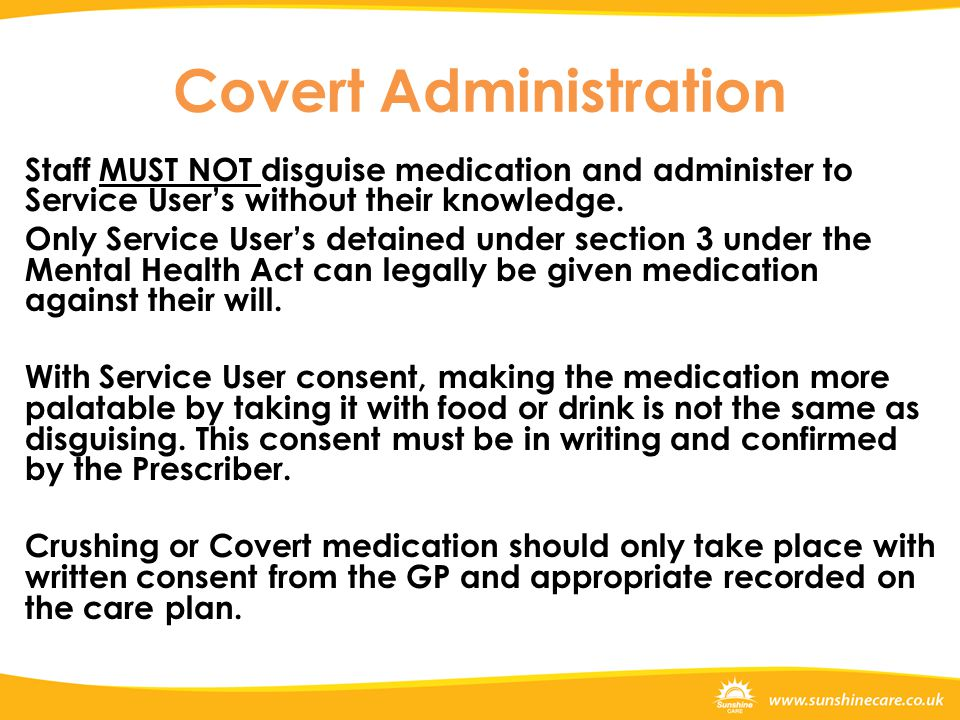 Covert Administration Staff MUST NOT disguise medication and administer to Service User's without their knowledge. Only Service User's detained under