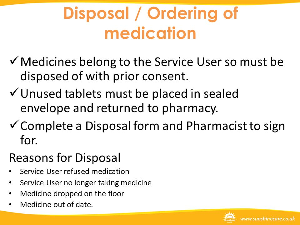 Disposal / Ordering of medication Medicines belong to the Service User so must be disposed of with prior consent.