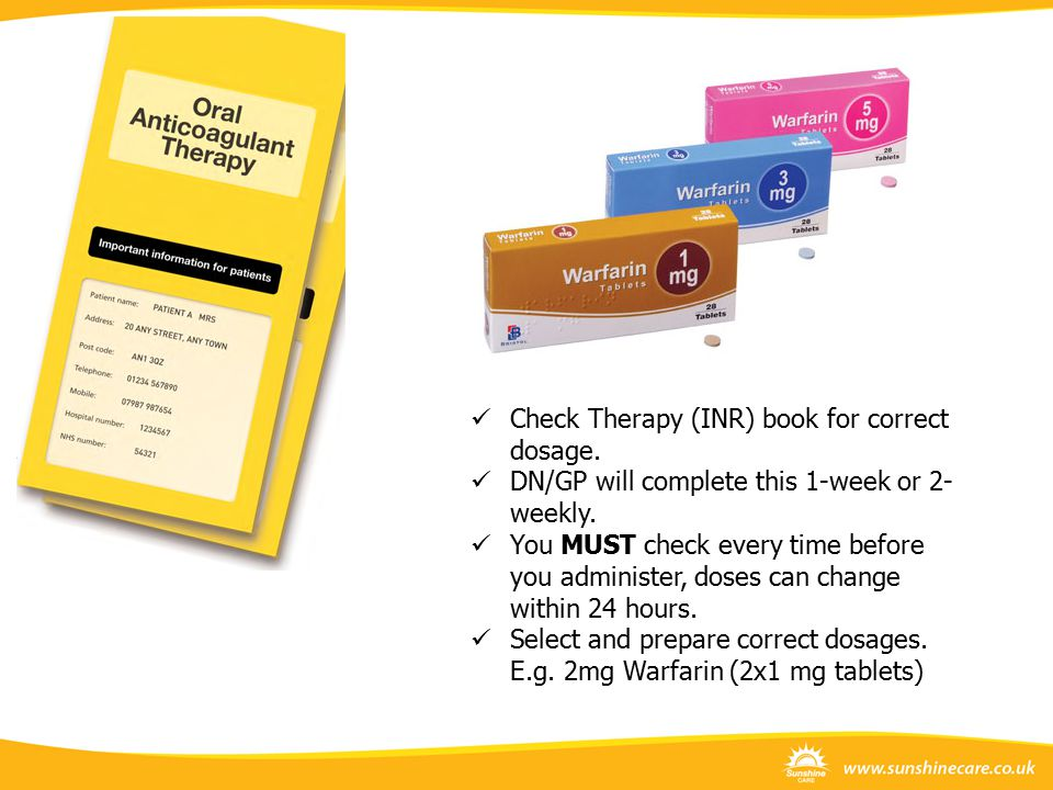 Check Therapy (INR) book for correct dosage. DN/GP will complete this 1-week or 2- weekly. You MUST check every time before you administer, doses can