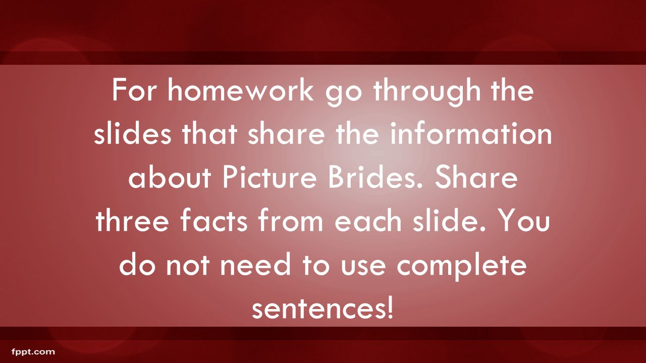 For homework go through the slides that share the information about Picture Brides. Share three facts from each slide. You do not need to use complete