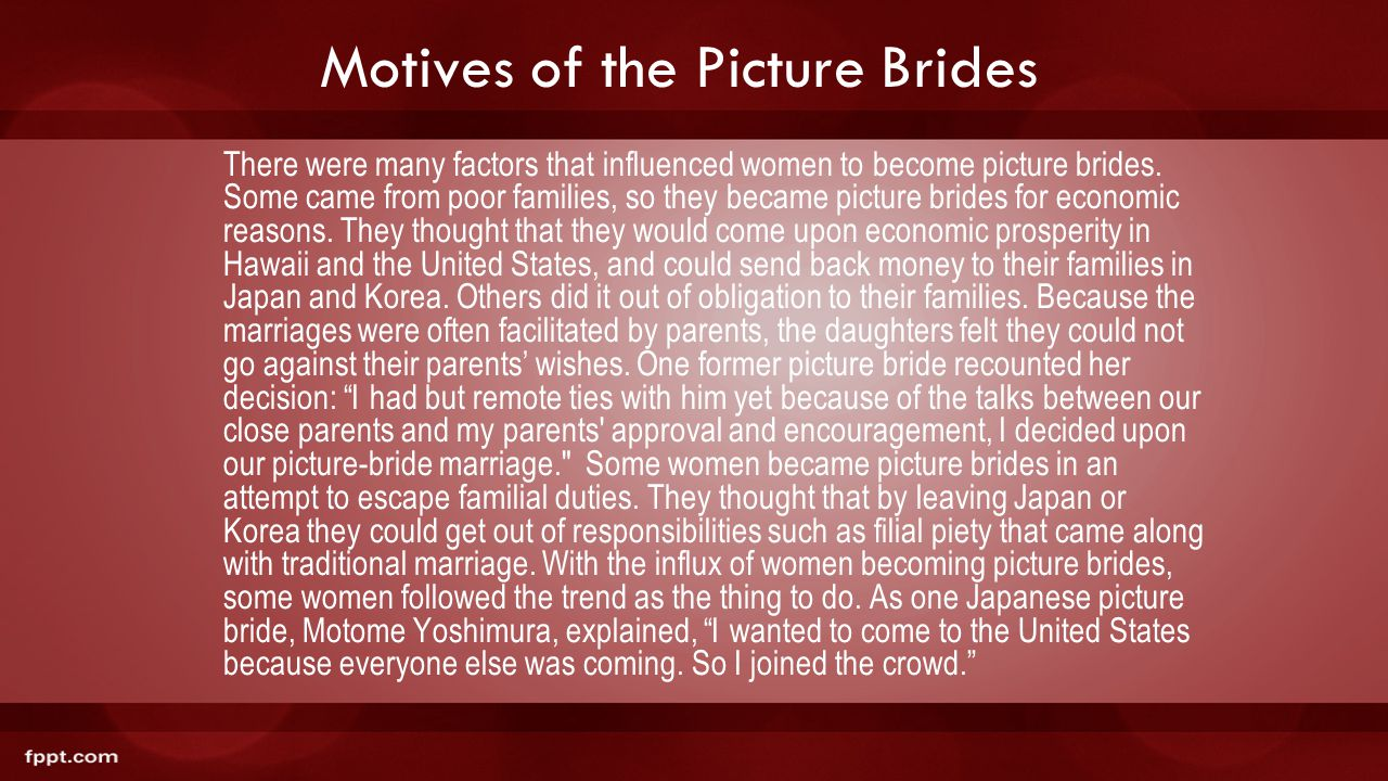 Motives of the Picture Brides There were many factors that influenced women to become picture brides. Some came from poor families, so they became pic