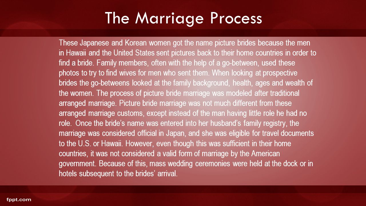 The Marriage Process These Japanese and Korean women got the name picture brides because the men in Hawaii and the United States sent pictures back to