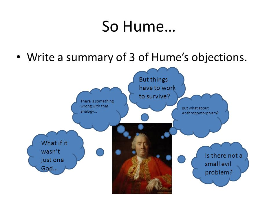 So Hume… Write a summary of 3 of Hume's objections. There is something wrong with that analogy… What if it wasn't just one God… But what about Anthrop