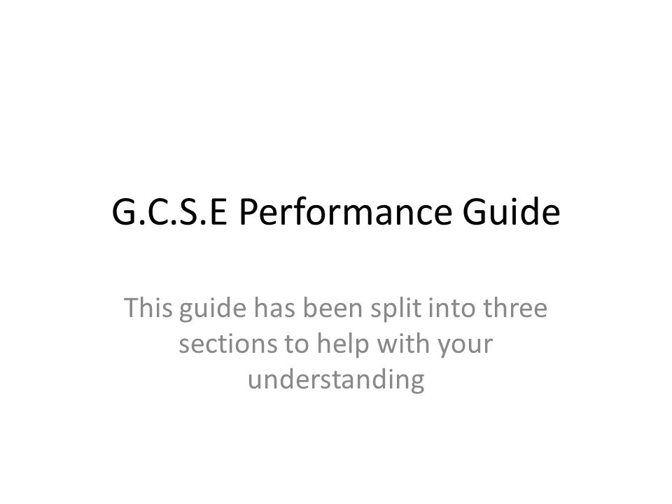 G.C.S.E Performance Guide This guide has been split into three sections to help with your understanding