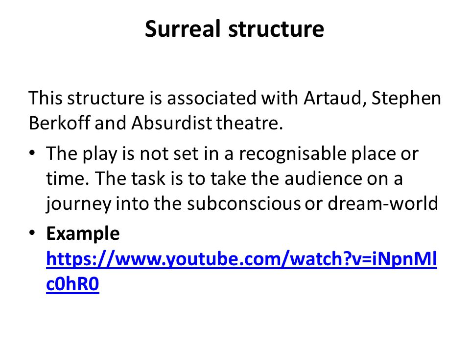 Surreal structure This structure is associated with Artaud, Stephen Berkoff and Absurdist theatre. The play is not set in a recognisable place or time