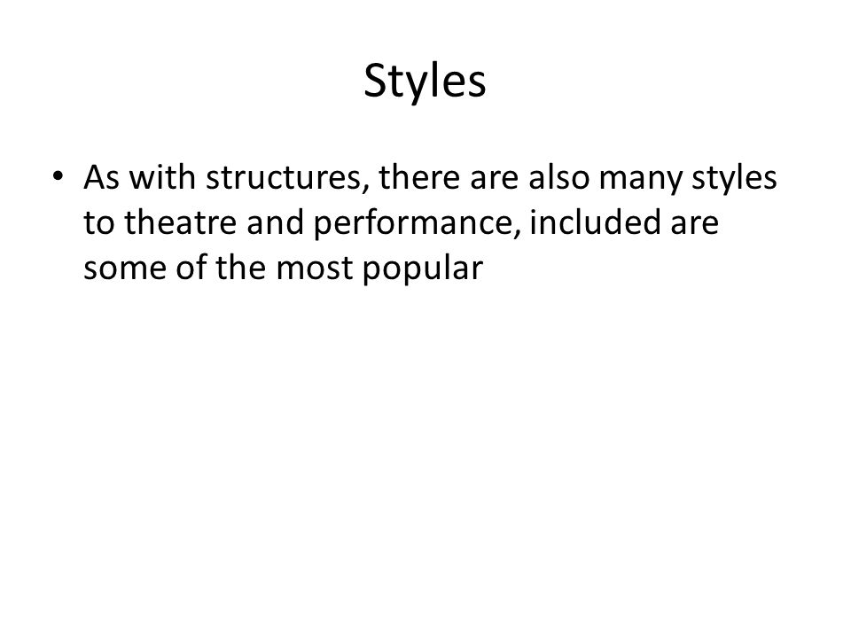 Styles As with structures, there are also many styles to theatre and performance, included are some of the most popular