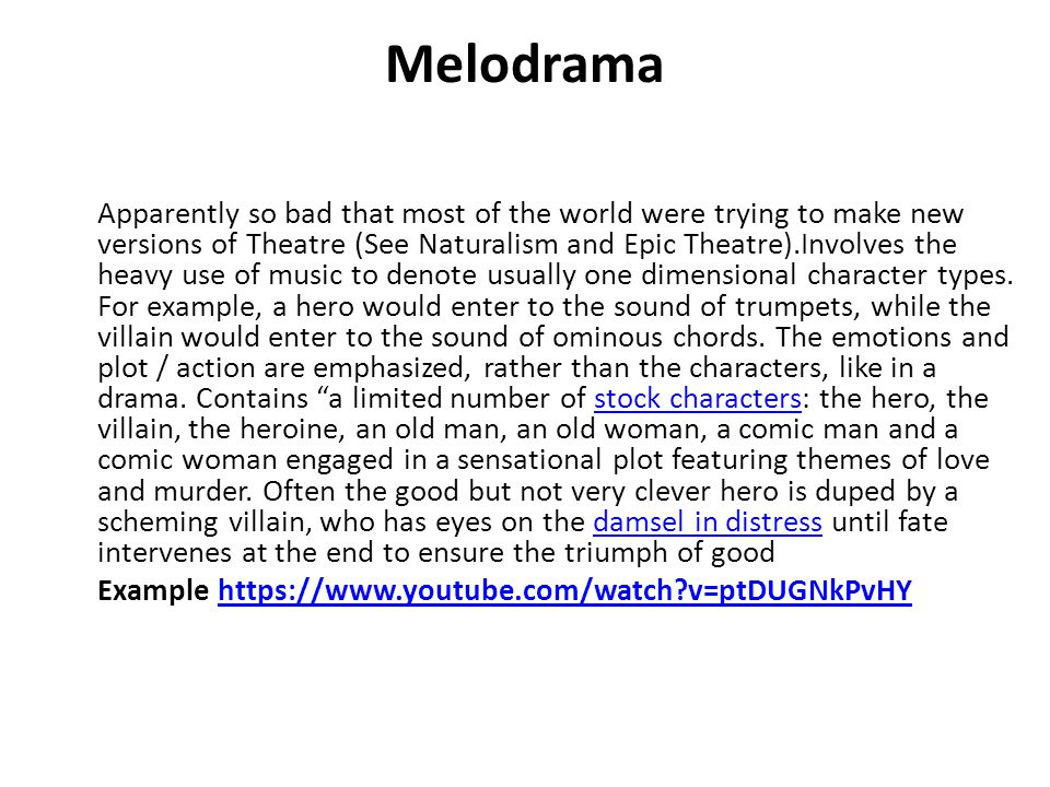 Melodrama Apparently so bad that most of the world were trying to make new versions of Theatre (See Naturalism and Epic Theatre).Involves the heavy use of music to denote usually one dimensional character types.