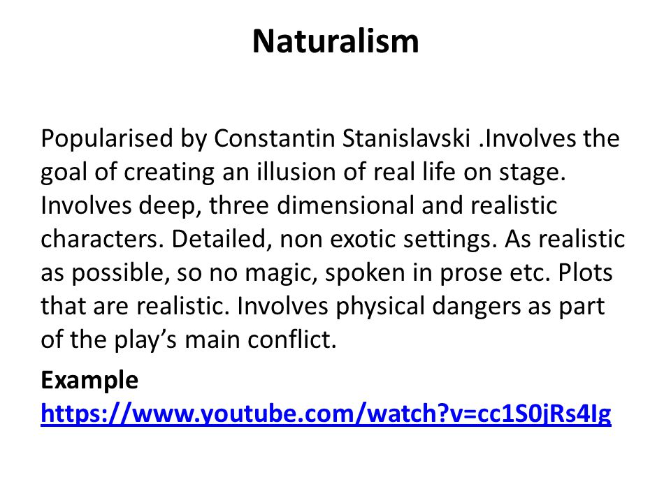 Naturalism Popularised by Constantin Stanislavski.Involves the goal of creating an illusion of real life on stage.