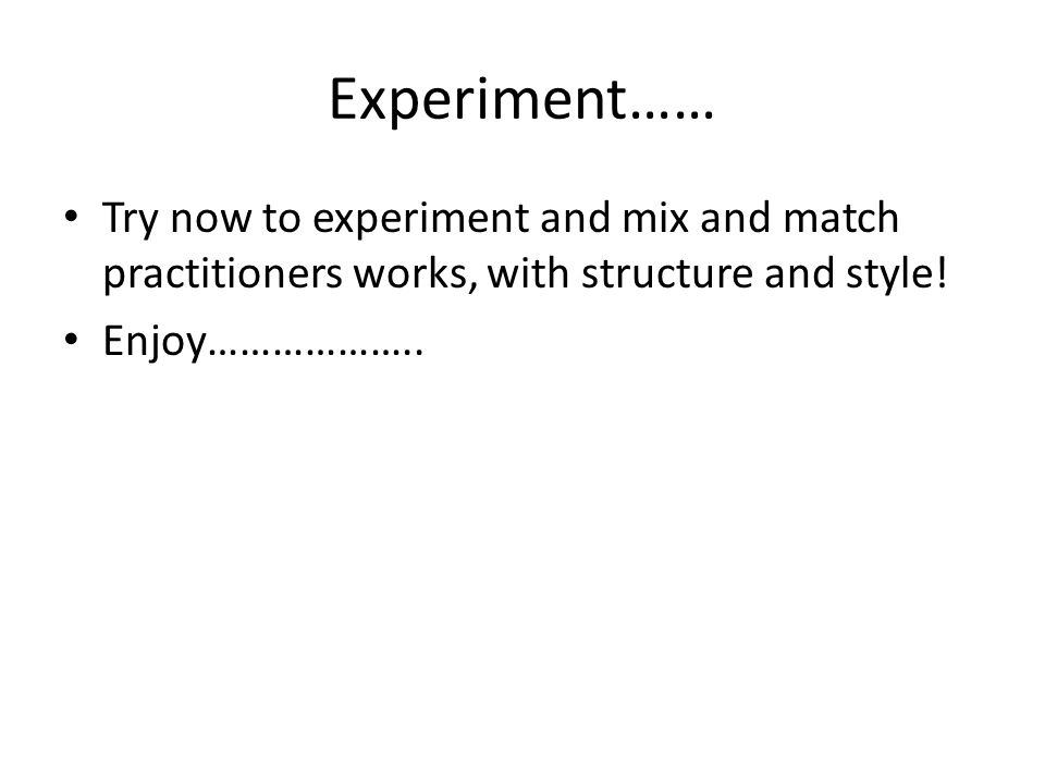 Experiment…… Try now to experiment and mix and match practitioners works, with structure and style! Enjoy………………..